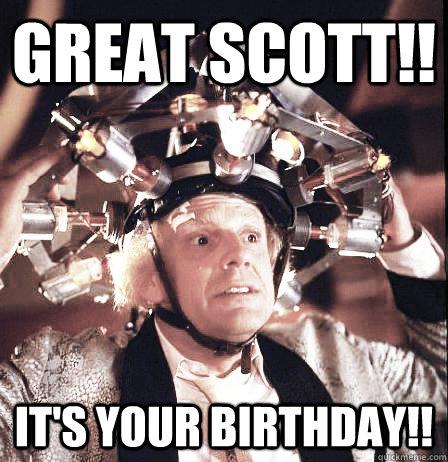 5fed4b665fb0c2f5c25b7cd263079ff51c6574b98d6e0b239f33d013eb2c2e21 great scott!! it's your birthday!! emmett doc brown quickmeme