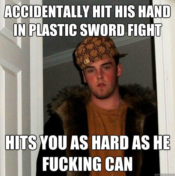 Accidentally hit his hand in plastic sword fight Hits you as hard as he fucking can