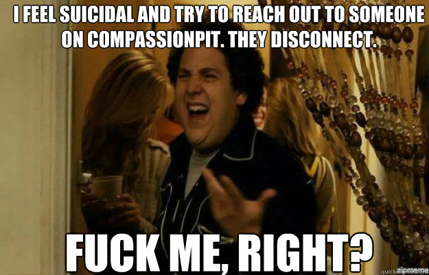 I feel suicidal and try to reach out to someone on compassionpit. They disconnect. FUCK ME, RIGHT? - I feel suicidal and try to reach out to someone on compassionpit. They disconnect. FUCK ME, RIGHT?  fuck me right