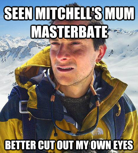 Seen Mitchell's Mum Masterbate Better cut out my own eyes  Bear Grylls