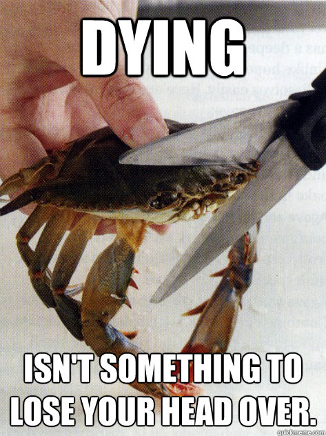Dying Isn't something to lose your head over.  Optimistic Crab