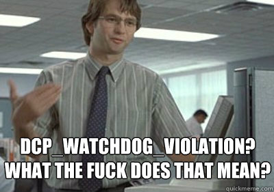 DCP_Watchdog_Violation? WHAT THE FUCK DOES THAT MEAN? - DCP_Watchdog_Violation? WHAT THE FUCK DOES THAT MEAN?  Michael Bolton Office Space