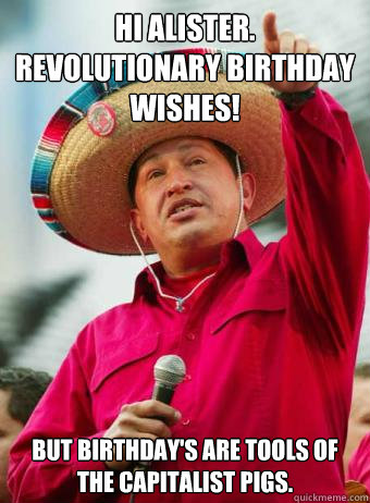 Hi Alister.  Revolutionary birthday wishes! But birthday's are tools of the capitalist pigs.