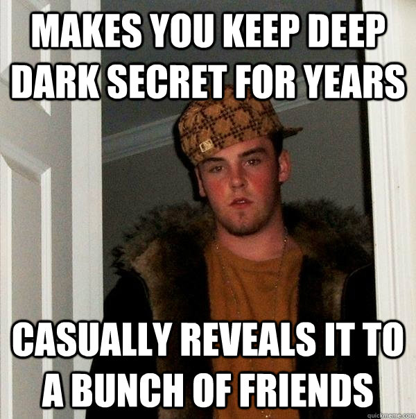 makes you keep deep dark secret for years casually reveals it to a bunch of friends - makes you keep deep dark secret for years casually reveals it to a bunch of friends  Scumbag Steve