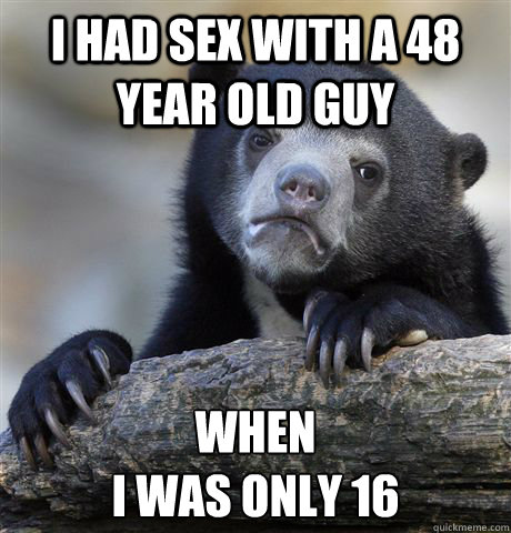 I had sex with a 48 year old guy When  i was only 16 - I had sex with a 48 year old guy When  i was only 16  Confession Bear