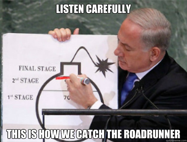 listen carefully this is how we catch the roadrunner - listen carefully this is how we catch the roadrunner  Benjamin Netanyahu