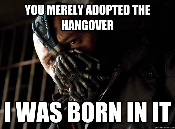 You merely adopted the hangover I was born in it