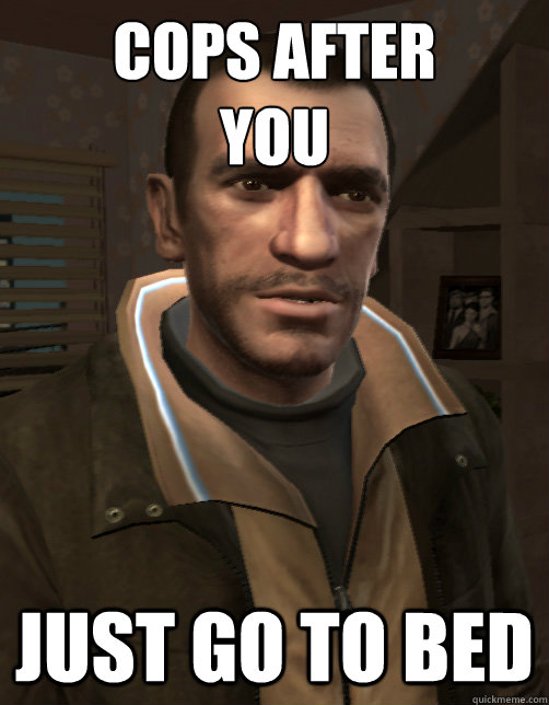 cops after you just go to bed niko bellic quickmeme