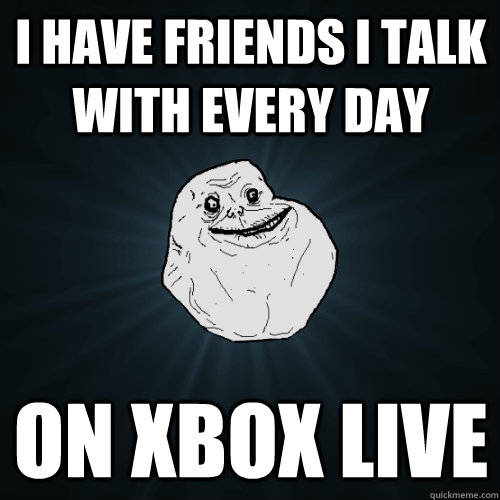 I have friends I talk with every day on Xbox Live - I have friends I talk with every day on Xbox Live  Forever Alone