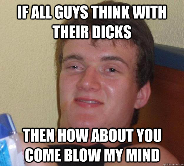 if all guys think with their dicks then how about you come blow my mind - if all guys think with their dicks then how about you come blow my mind  10 Guy