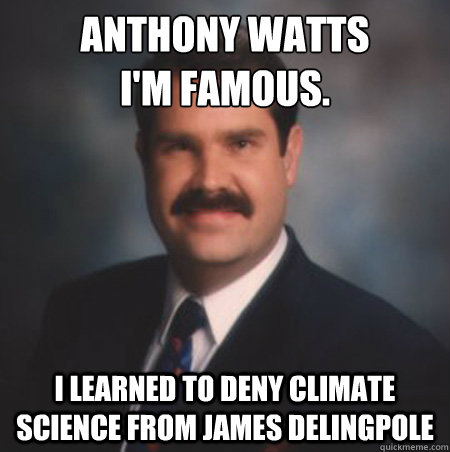 Anthony Watts I'm famous. I learned to deny climate science from james delingpole  Scumbag Watts