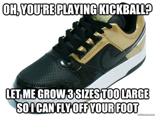 Oh, you're playing kickball? Let me grow 3 sizes too large so I can fly off your foot