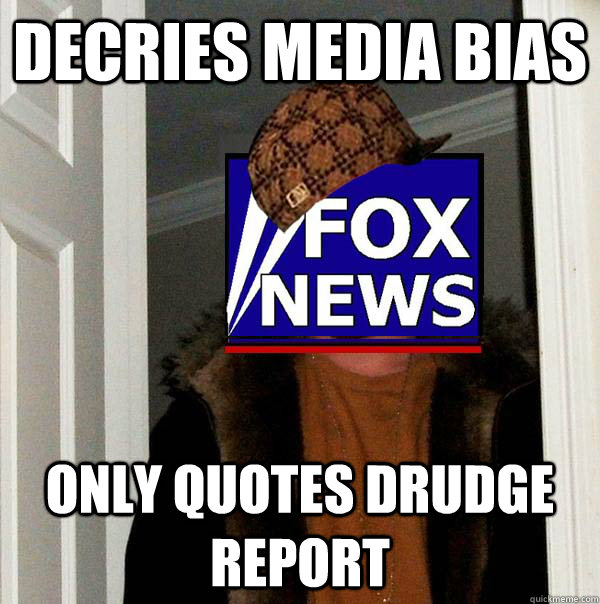 Decries Media Bias Only Quotes Drudge Report - Decries Media Bias Only Quotes Drudge Report  Scumbag Fox News