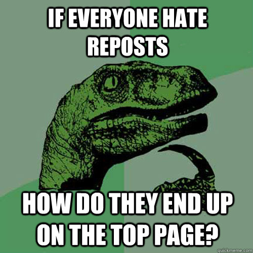 If everyone hate reposts how do they end up on the top page? - If everyone hate reposts how do they end up on the top page?  Philosoraptor