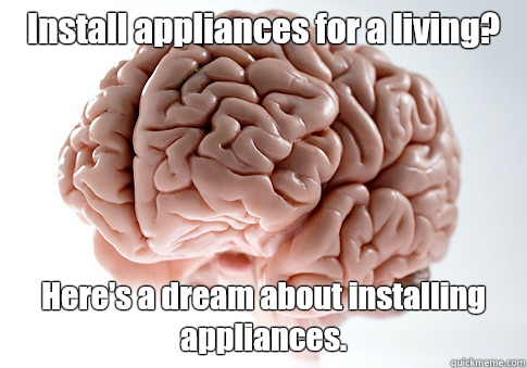 Install appliances for a living? Here's a dream about installing appliances.  - Install appliances for a living? Here's a dream about installing appliances.   Scumbag Brain