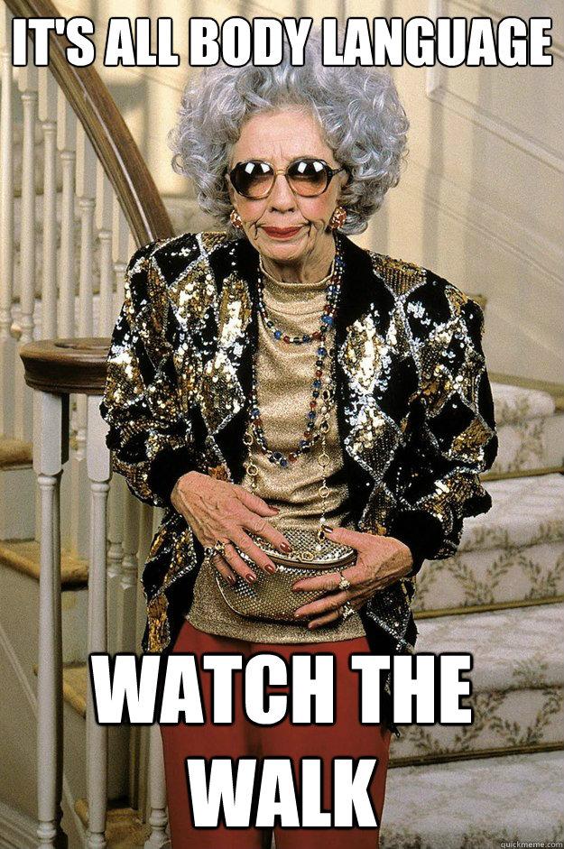 6005a6f991d9d00362a565dd896d12f3b69ab757c4189b4f038acb9c95ce43a8 it's all body language watch the walk grandma yetta quickmeme,Body Language Funny Memes