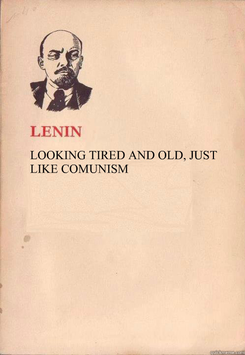 LOOKING TIRED AND OLD, JUST LIKE COMUNISM