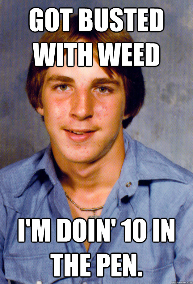 Got busted with weed I'm doin' 10 in the pen. - Got busted with weed I'm doin' 10 in the pen.  Old Economy Steven