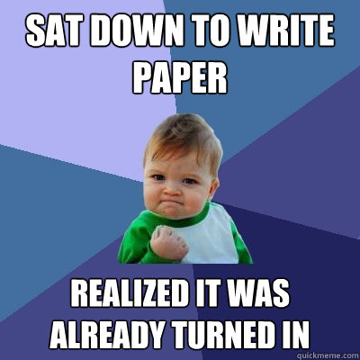 Sat down to write paper realized it was already turned in - Sat down to write paper realized it was already turned in  Success Kid