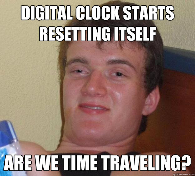 digital clock starts resetting itself are we time traveling? - digital clock starts resetting itself are we time traveling?  10 Guy