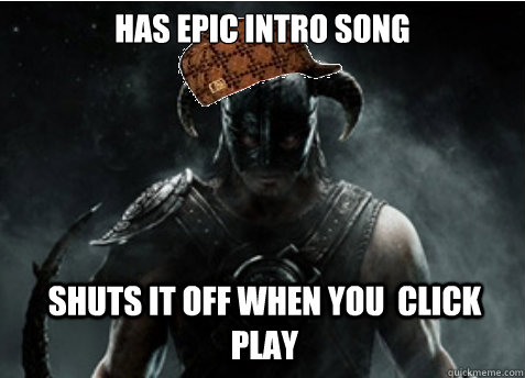 Has epic Intro song Shuts it off when you  click play - Has epic Intro song Shuts it off when you  click play  Scumbag Skyrim