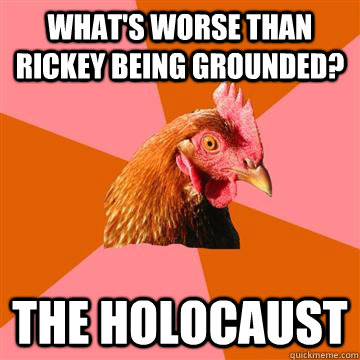 What's worse than rickey being grounded? The holocaust  Anti-Joke Chicken