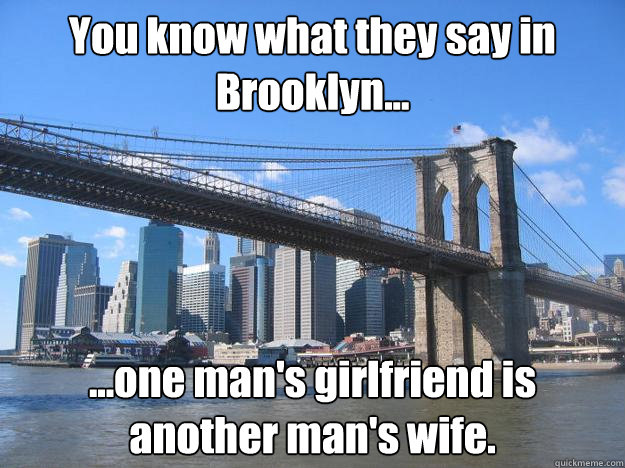 You know what they say in Brooklyn... ...one man's girlfriend is another man's wife.