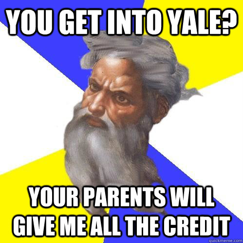 you get into yale? your parents will give me all the credit - you get into yale? your parents will give me all the credit  Advice God