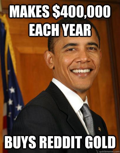 Makes $400,000 each year buys reddit gold  Good guy Obama