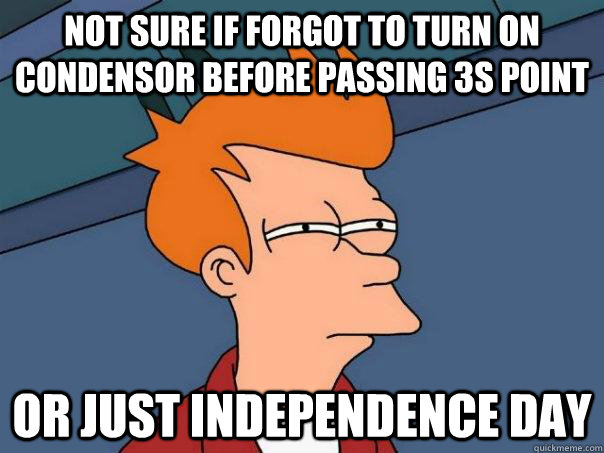 not sure if forgot to turn on condensor before passing 3s point Or just independence day - not sure if forgot to turn on condensor before passing 3s point Or just independence day  Futurama Fry