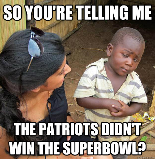 So you're telling me The Patriots didn't win the superbowl? - So you're telling me The Patriots didn't win the superbowl?  Skeptical 3rd World Child