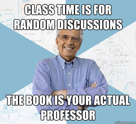 class time is for random discussions the book is your actual professor - class time is for random discussions the book is your actual professor  Engineering Professor