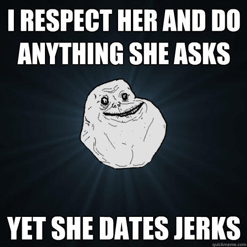 i respect her and do anything she asks yet she dates jerks - i respect her and do anything she asks yet she dates jerks  Forever Alone