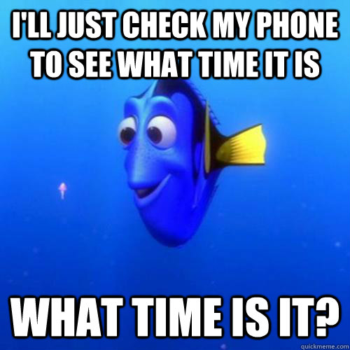 I'll just check my phone to see what time it is What time is it? - I'll just check my phone to see what time it is What time is it?  dory