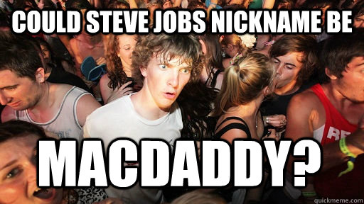 Could steve jobs nickname be macdaddy? - Could steve jobs nickname be macdaddy?  Sudden Clarity Clarence