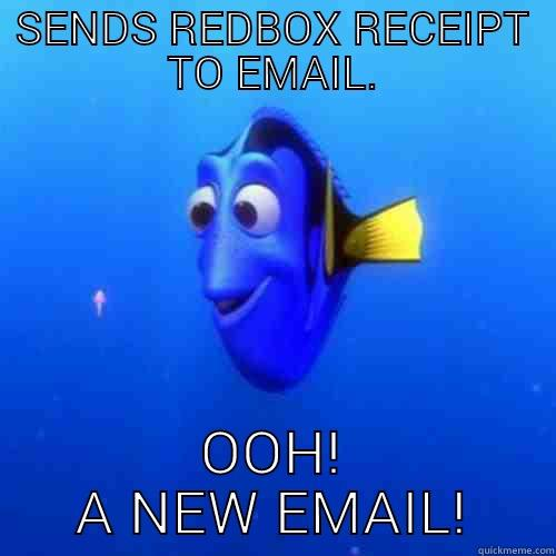 email idiot - SENDS REDBOX RECEIPT TO EMAIL. OOH! A NEW EMAIL! dory