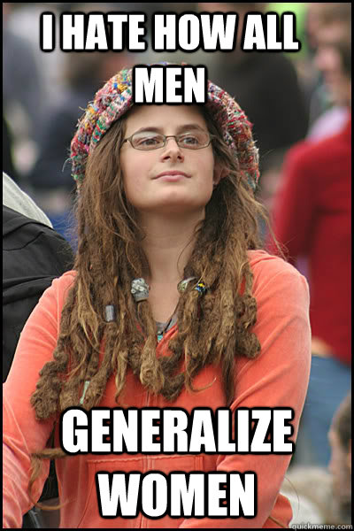 I hate how all men generalize women - I hate how all men generalize women  College Liberal