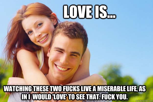 Love is... watching these two fucks live a miserable life, as in i  would 'love' to see that. fuck you.