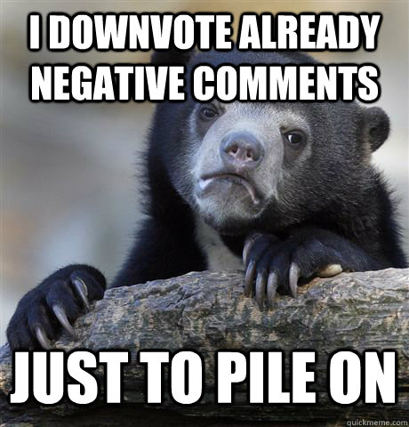 I DOWNVOTE ALREADY NEGATIVE COMMENTS JUST TO PILE ON - I DOWNVOTE ALREADY NEGATIVE COMMENTS JUST TO PILE ON  Confession Bear