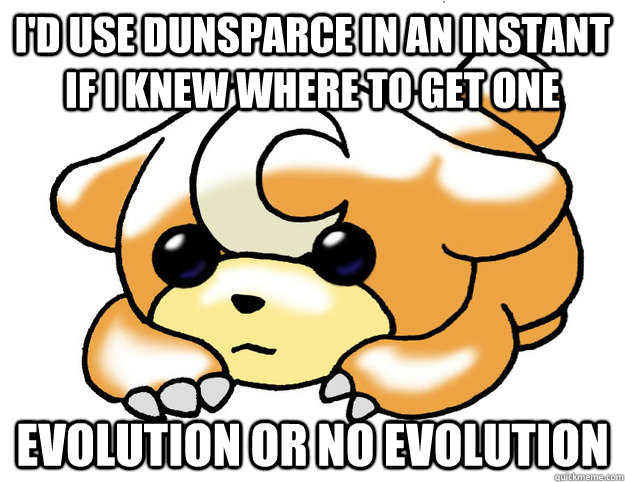 I'd use dunsparce in an instant if I knew where to get one Evolution or no evolution - I'd use dunsparce in an instant if I knew where to get one Evolution or no evolution  Confession Teddiursa