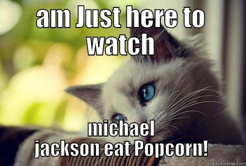 AM JUST HERE TO WATCH MICHAEL JACKSON EAT POPCORN! First World Problems Cat