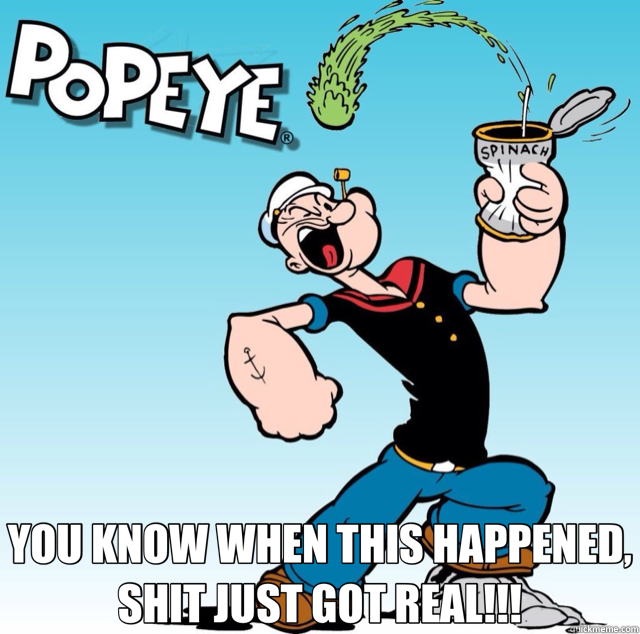 YOU KNOW WHEN THIS HAPPENED, SHIT JUST GOT REAL!!!  popeye