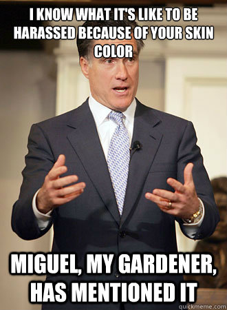 I know what it's like to be harassed because of your skin color Miguel, my gardener, has mentioned it - I know what it's like to be harassed because of your skin color Miguel, my gardener, has mentioned it  Relatable Romney