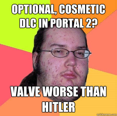 optional, cosmetic dlc in portal 2? valve worse than hitler - optional, cosmetic dlc in portal 2? valve worse than hitler  Butthurt Dweller