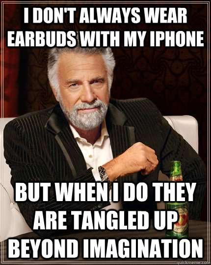 I don't always wear earbuds with my iphone but when I do they are tangled up beyond imagination - I don't always wear earbuds with my iphone but when I do they are tangled up beyond imagination  The Most Interesting Man In The World