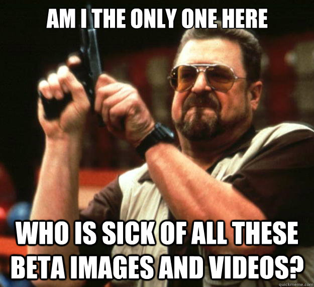 Am I the only one here Who is sick of all these  Beta images and videos? - Am I the only one here Who is sick of all these  Beta images and videos?  Big Lebowski