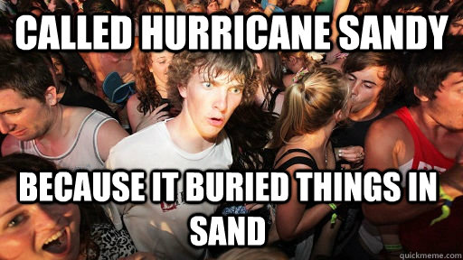 Called Hurricane Sandy because it buried things in sand - Called Hurricane Sandy because it buried things in sand  Sudden Clarity Clarence