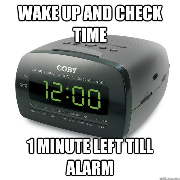 Wake up and check time 1 minute left till alarm  Scumbag Alarm Clock