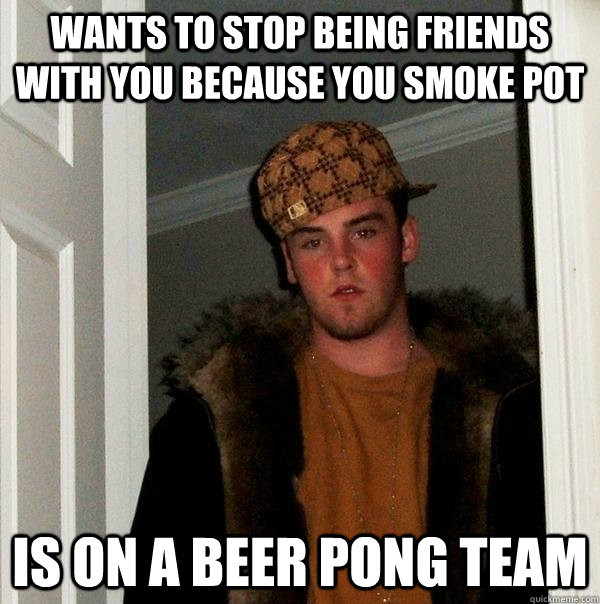 wants to stop being friends with you because you smoke pot  Is on a beer pong team  - wants to stop being friends with you because you smoke pot  Is on a beer pong team   Scumbag Steve