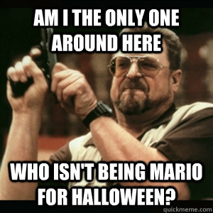 Am i the only one around here who isn't being mario for halloween? - Am i the only one around here who isn't being mario for halloween?  Am I The Only One Round Here